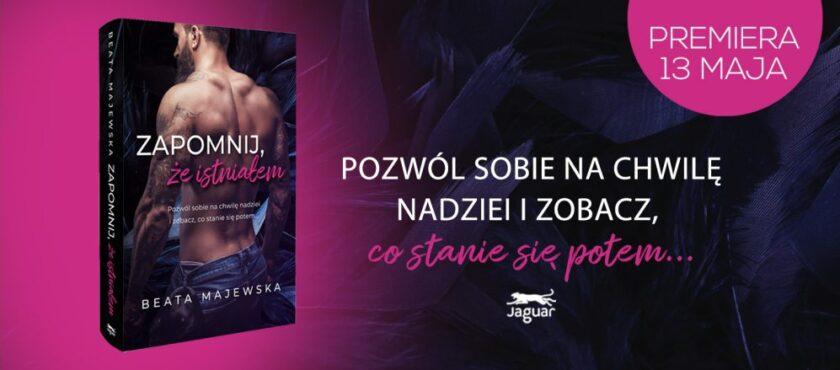 """Miłość ponad przeciwności losu. """"Zapomnij, że istniałem"""" – najnowsza książka Beaty Majewskiej"""